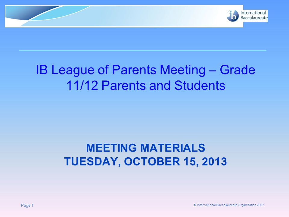 © International Baccalaureate Organization 2007 MEETING MATERIALS TUESDAY, OCTOBER 15, 2013 IB League of Parents Meeting – Grade 11/12 Parents and Students Page 1