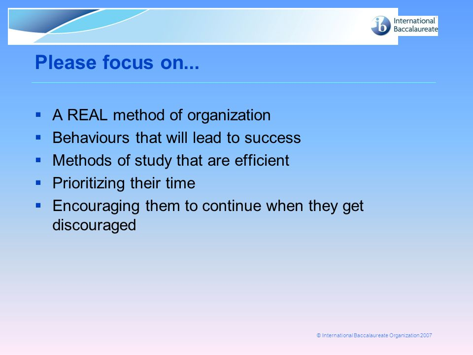 © International Baccalaureate Organization 2007 Please focus on...  A REAL method of organization  Behaviours that will lead to success  Methods of