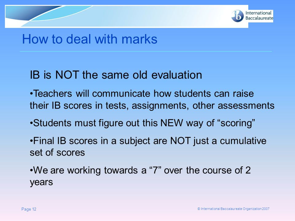 © International Baccalaureate Organization 2007 Page 12 How to deal with marks IB is NOT the same old evaluation Teachers will communicate how students can raise their IB scores in tests, assignments, other assessments Students must figure out this NEW way of scoring Final IB scores in a subject are NOT just a cumulative set of scores We are working towards a 7 over the course of 2 years