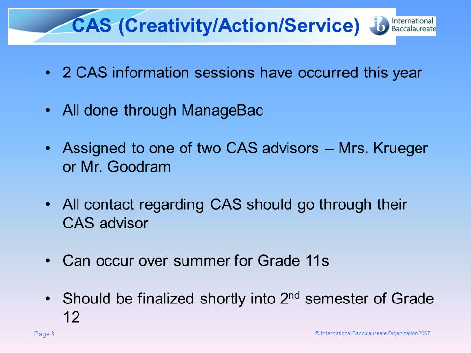 © International Baccalaureate Organization 2007 CAS (Creativity/Action/Service) Page 3 2 CAS information sessions have occurred this year All done through ManageBac Assigned to one of two CAS advisors – Mrs.