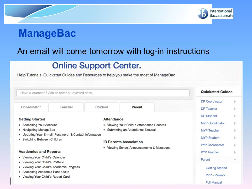 © International Baccalaureate Organization 2007 ManageBac Page 8 An email will come tomorrow with log-in instructions