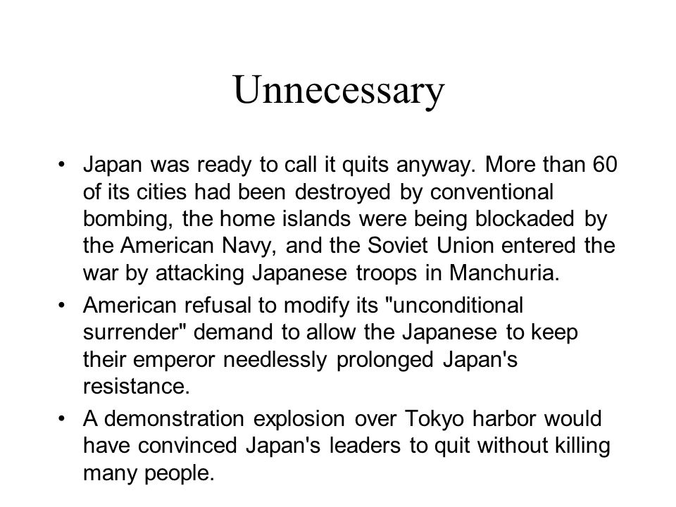 Unnecessary Japan was ready to call it quits anyway. More than 60 of its cities had been destroyed by conventional bombing, the home islands were bein