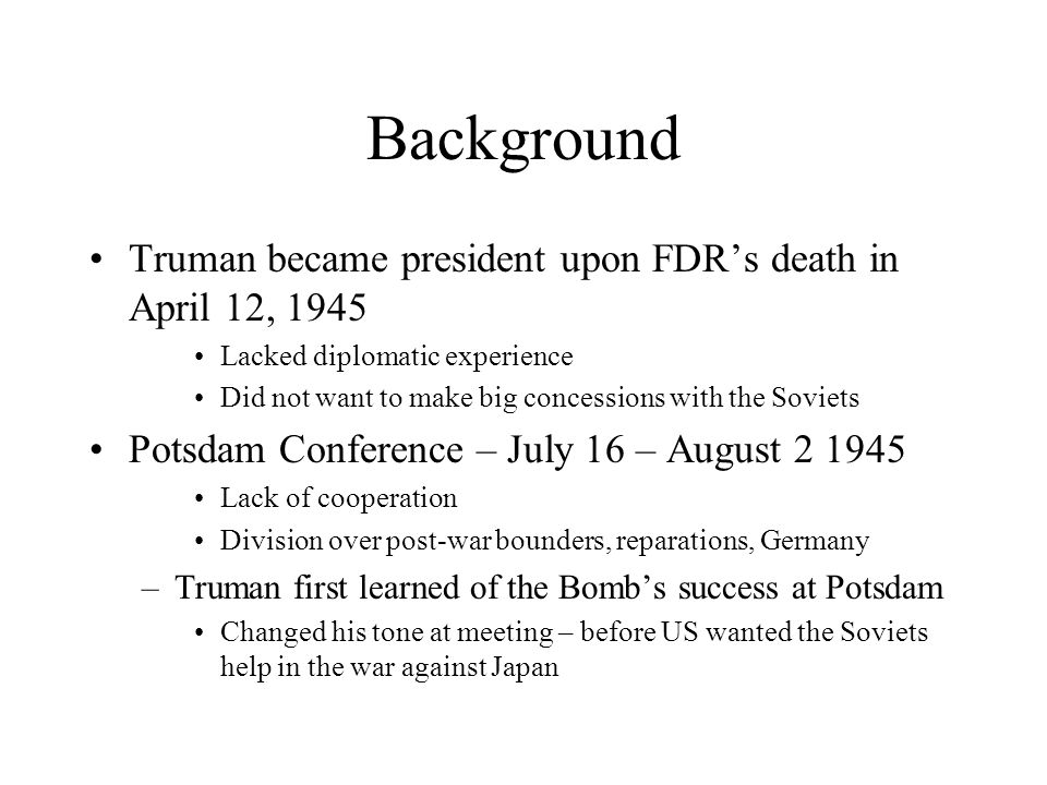 Background Truman became president upon FDR's death in April 12, 1945 Lacked diplomatic experience Did not want to make big concessions with the Sovie