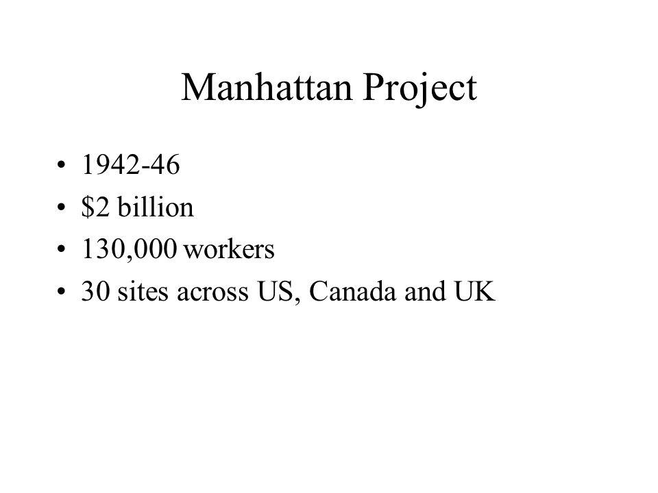 Manhattan Project 1942-46 $2 billion 130,000 workers 30 sites across US, Canada and UK