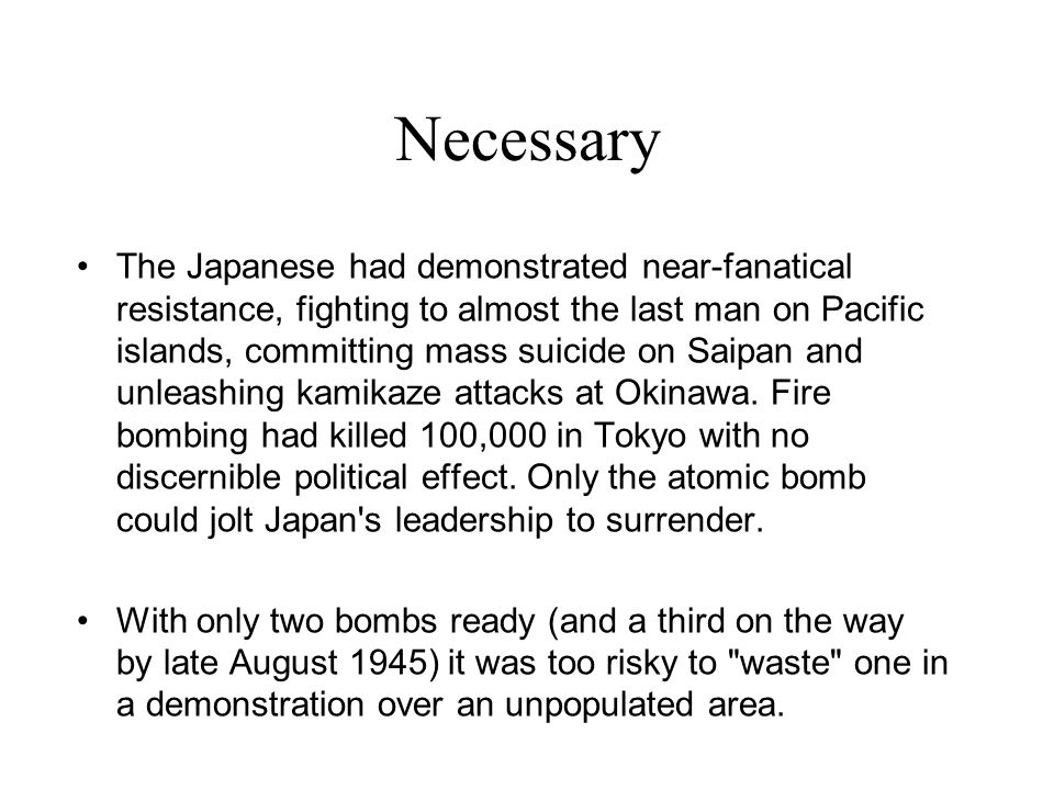 Necessary The Japanese had demonstrated near-fanatical resistance, fighting to almost the last man on Pacific islands, committing mass suicide on Saip