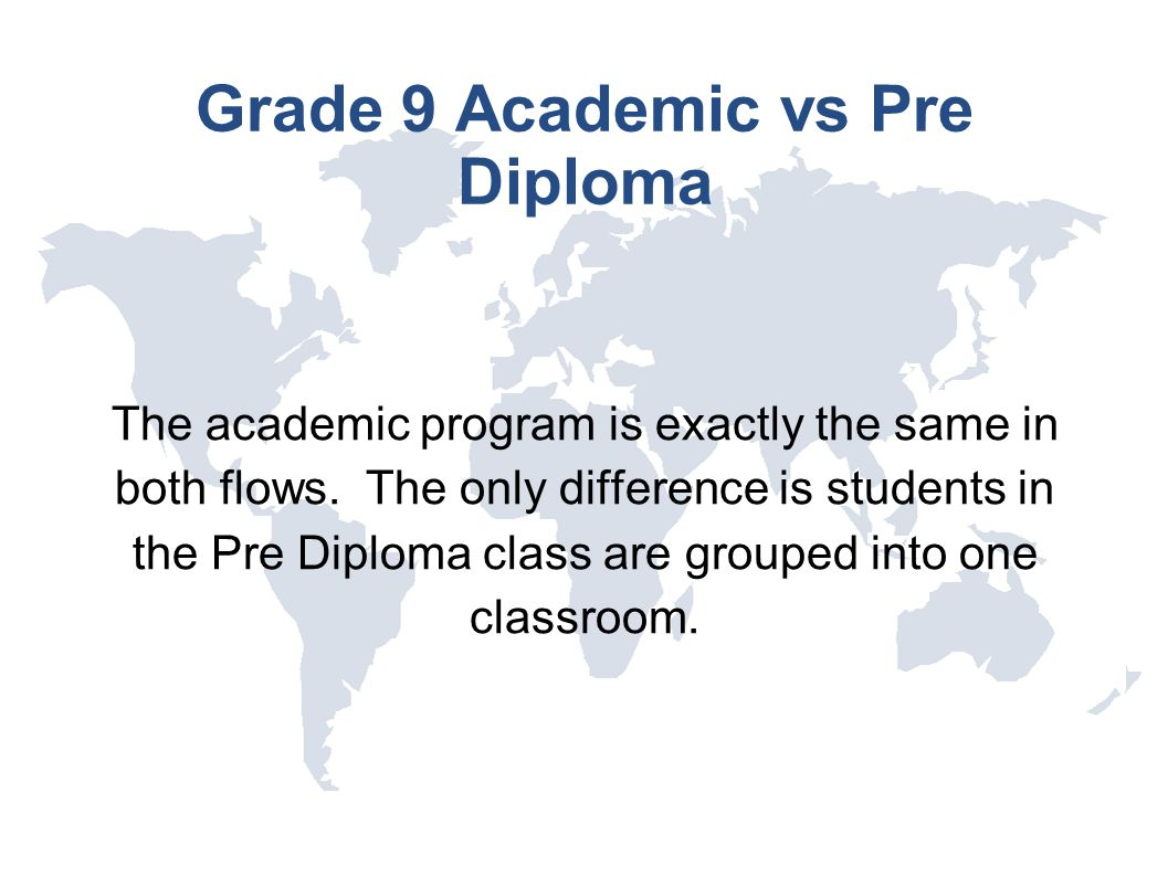 Grade 9 Academic vs Pre Diploma The academic program is exactly the same in both flows. The only difference is students in the Pre Diploma class are g