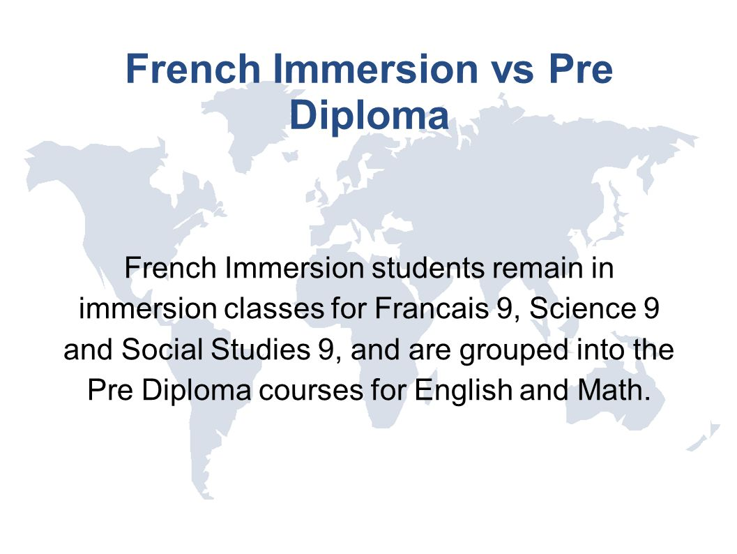 French Immersion vs Pre Diploma French Immersion students remain in immersion classes for Francais 9, Science 9 and Social Studies 9, and are grouped