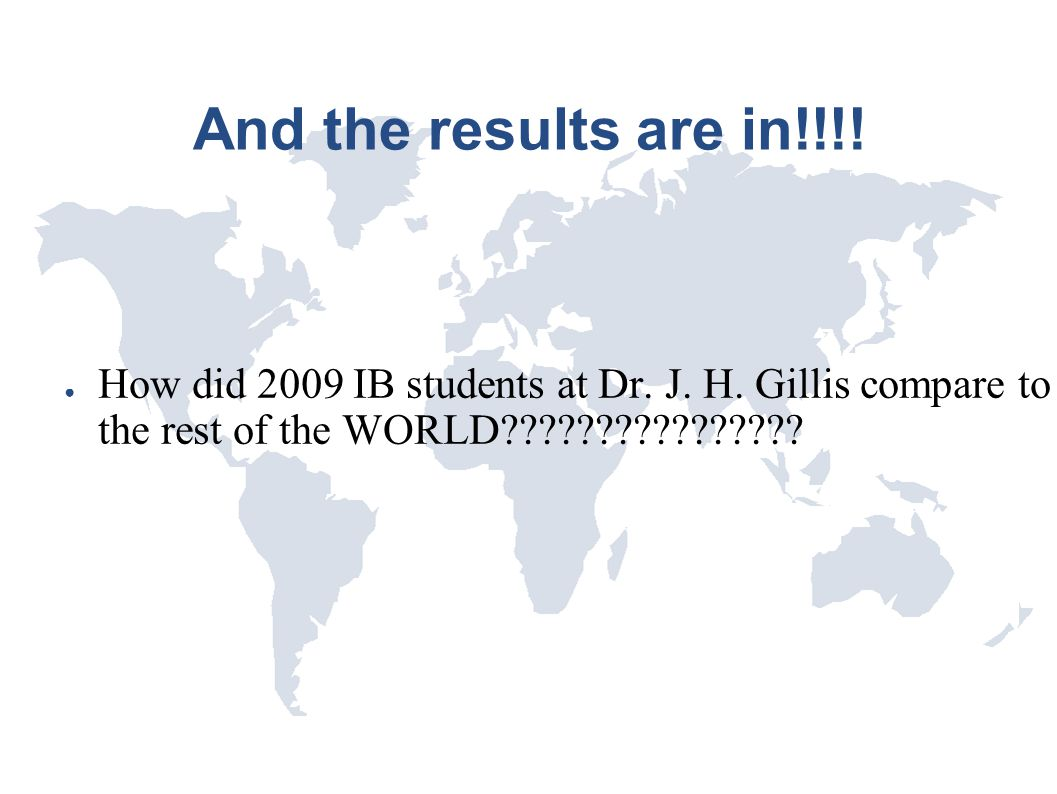 And the results are in!!!! ● How did 2009 IB students at Dr. J. H. Gillis compare to the rest of the WORLD????????????????