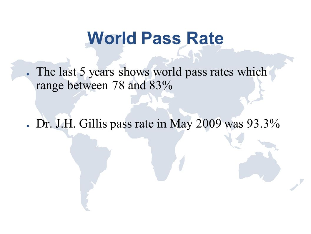 World Pass Rate ● The last 5 years shows world pass rates which range between 78 and 83% ● Dr. J.H. Gillis pass rate in May 2009 was 93.3%