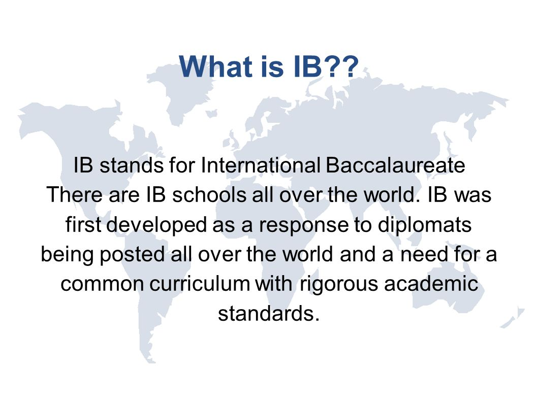 What is IB?? IB stands for International Baccalaureate There are IB schools all over the world. IB was first developed as a response to diplomats bein
