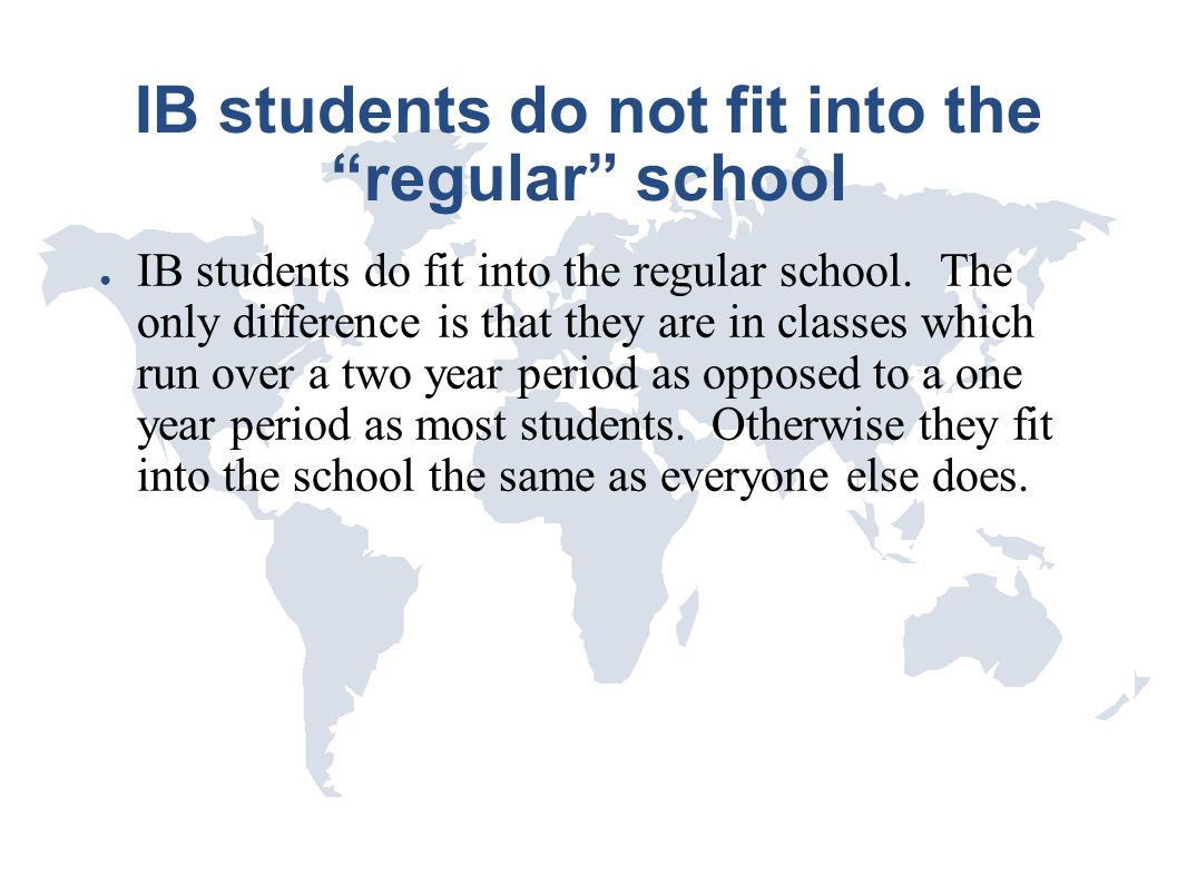 """IB students do not fit into the """"regular"""" school ● IB students do fit into the regular school. The only difference is that they are in classes which r"""