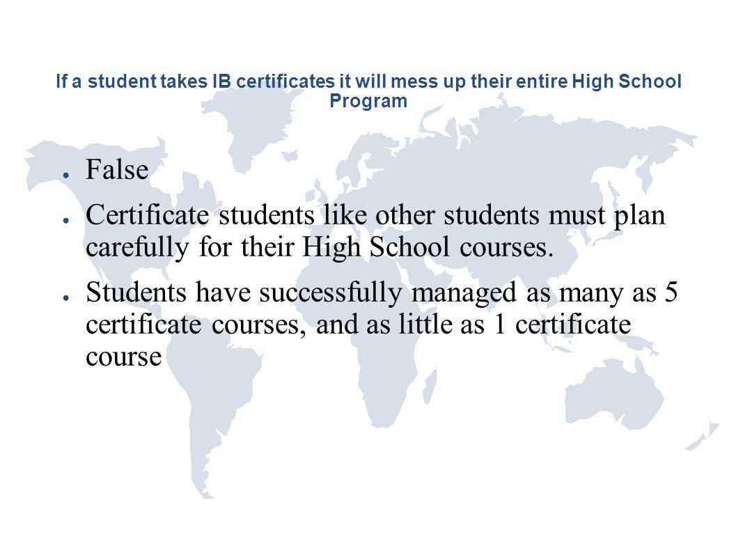 If a student takes IB certificates it will mess up their entire High School Program ● False ● Certificate students like other students must plan caref