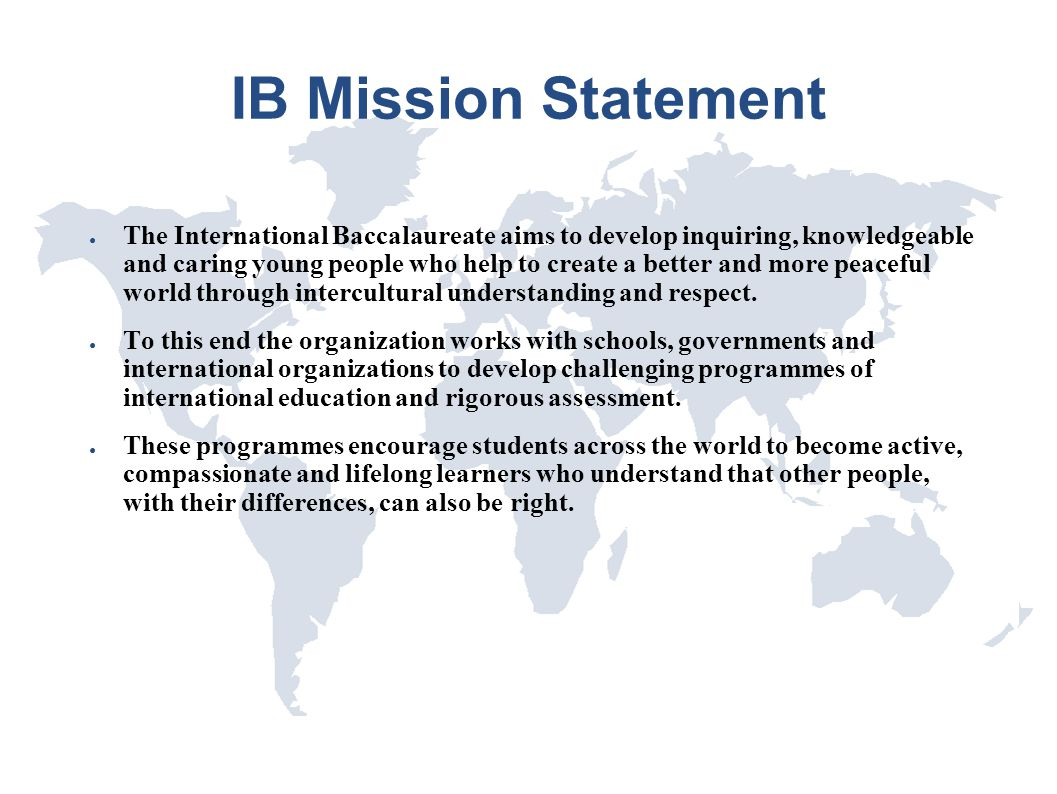 IB Mission Statement ● The International Baccalaureate aims to develop inquiring, knowledgeable and caring young people who help to create a better an