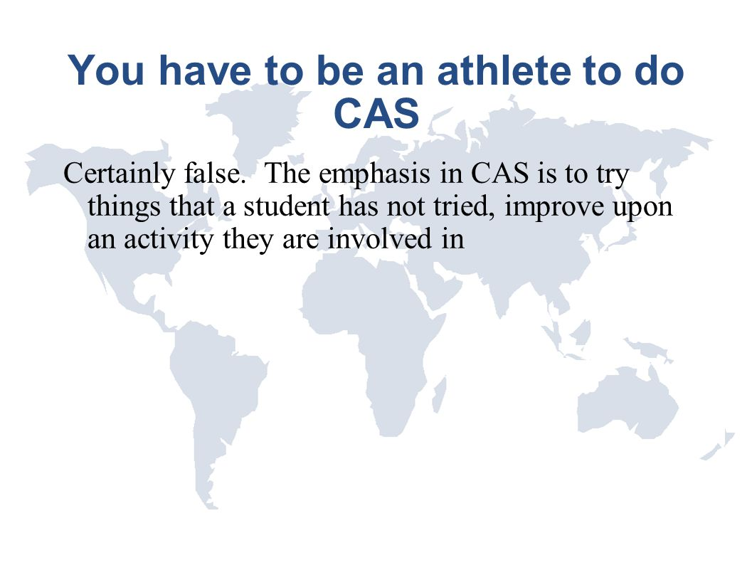 You have to be an athlete to do CAS Certainly false. The emphasis in CAS is to try things that a student has not tried, improve upon an activity they