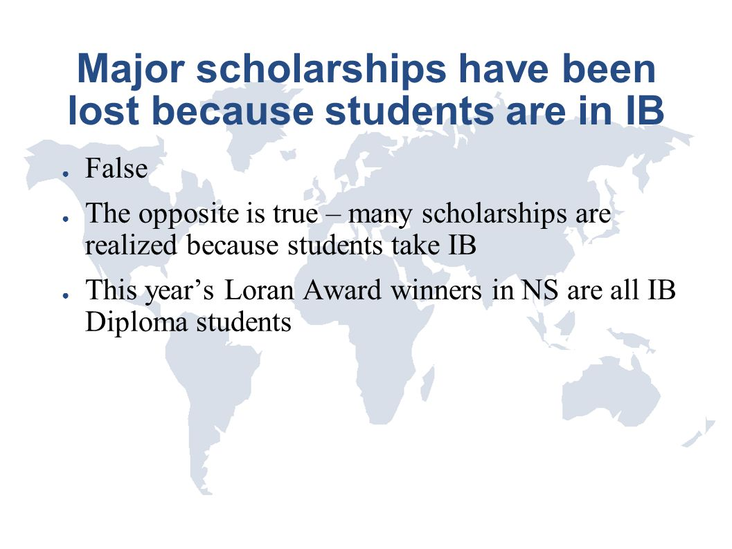 Major scholarships have been lost because students are in IB ● False ● The opposite is true – many scholarships are realized because students take IB
