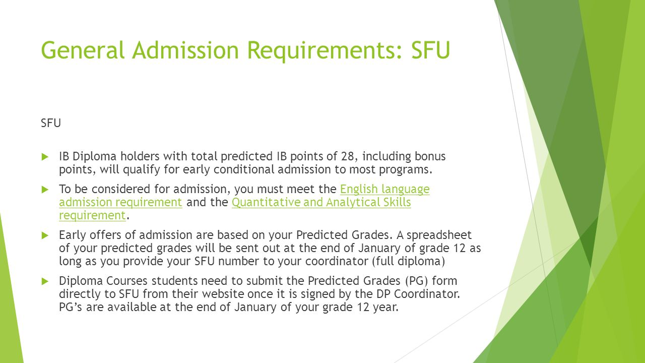 General Admission Requirements: SFU SFU  IB Diploma holders with total predicted IB points of 28, including bonus points, will qualify for early conditional admission to most programs.