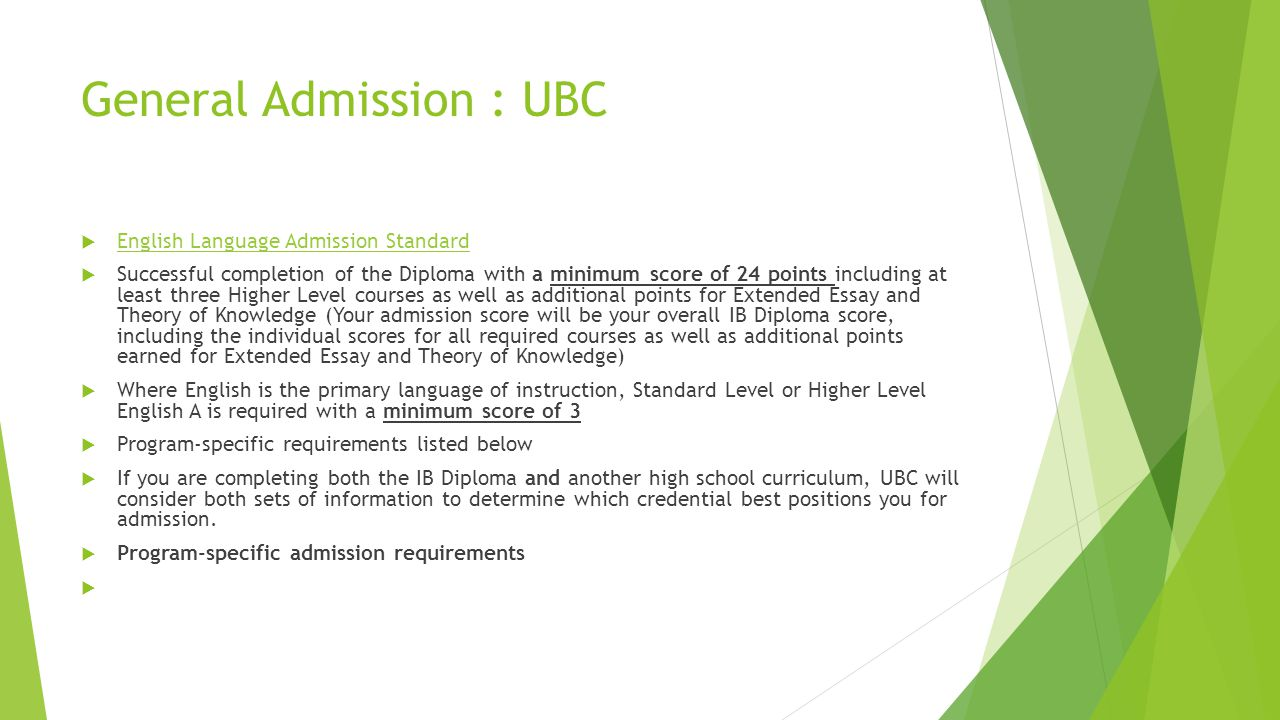 General Admission : UBC  English Language Admission Standard English Language Admission Standard  Successful completion of the Diploma with a minimum score of 24 points including at least three Higher Level courses as well as additional points for Extended Essay and Theory of Knowledge (Your admission score will be your overall IB Diploma score, including the individual scores for all required courses as well as additional points earned for Extended Essay and Theory of Knowledge)  Where English is the primary language of instruction, Standard Level or Higher Level English A is required with a minimum score of 3  Program-specific requirements listed below  If you are completing both the IB Diploma and another high school curriculum, UBC will consider both sets of information to determine which credential best positions you for admission.