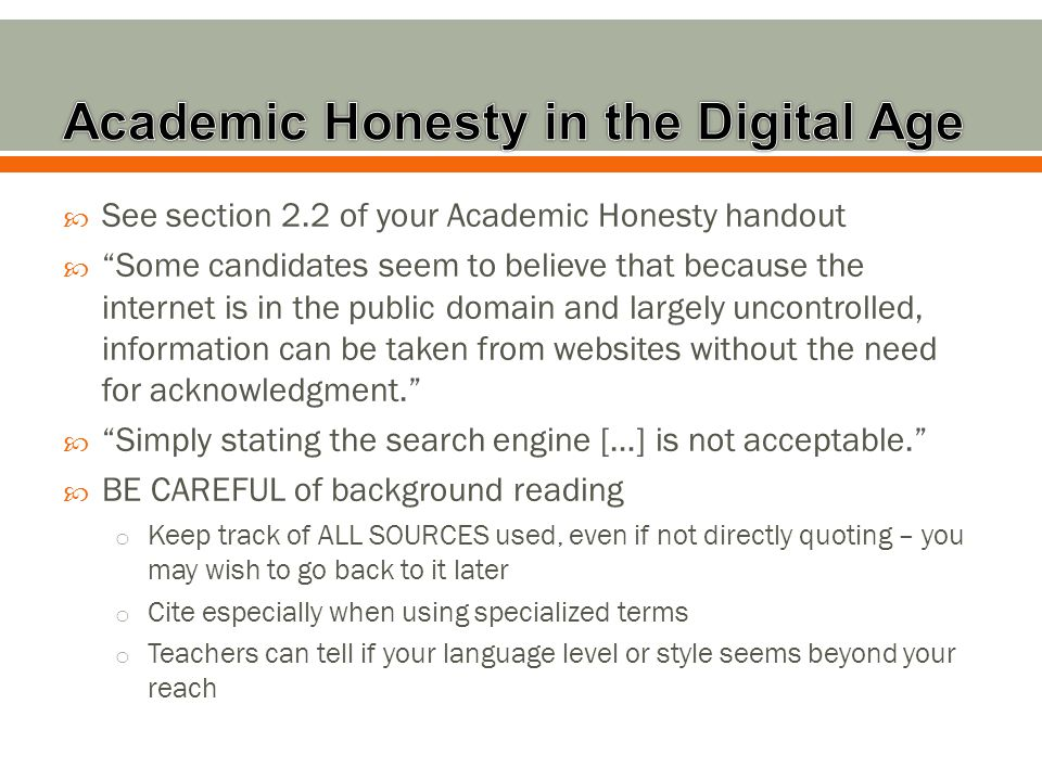  See section 2.2 of your Academic Honesty handout  Some candidates seem to believe that because the internet is in the public domain and largely uncontrolled, information can be taken from websites without the need for acknowledgment.  Simply stating the search engine […] is not acceptable.  BE CAREFUL of background reading o Keep track of ALL SOURCES used, even if not directly quoting – you may wish to go back to it later o Cite especially when using specialized terms o Teachers can tell if your language level or style seems beyond your reach
