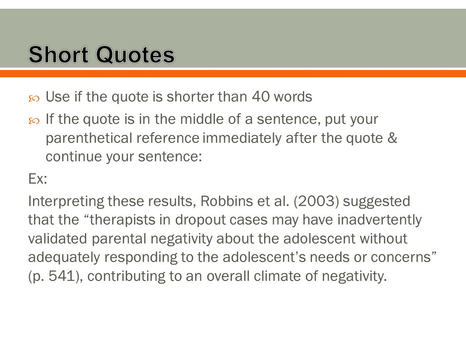  Use if the quote is shorter than 40 words  If the quote is in the middle of a sentence, put your parenthetical reference immediately after the quote & continue your sentence: Ex: Interpreting these results, Robbins et al.