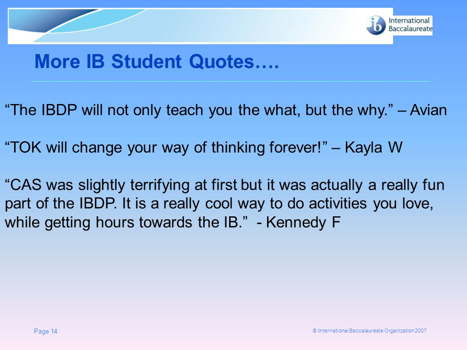 """© International Baccalaureate Organization 2007 More IB Student Quotes…. Page 14 """"The IBDP will not only teach you the what, but the why."""" – Avian """"TO"""