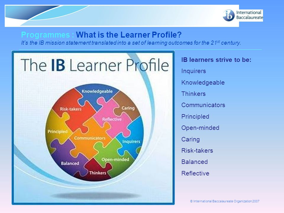 © International Baccalaureate Organization 2007 Page 15 Programmes : What is the Learner Profile? It's the IB mission statement translated into a set