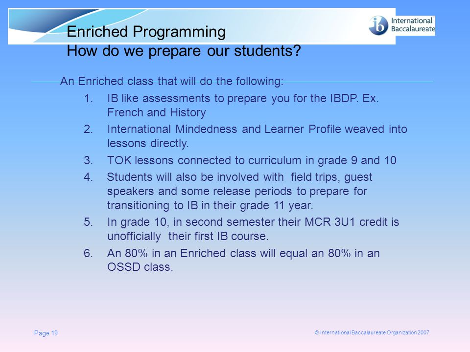© International Baccalaureate Organization 2007 Page 19 An Enriched class that will do the following: 1.IB like assessments to prepare you for the IBD