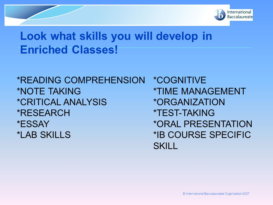 © International Baccalaureate Organization 2007 Look what skills you will develop in Enriched Classes! *READING COMPREHENSION*COGNITIVE *NOTE TAKING*T