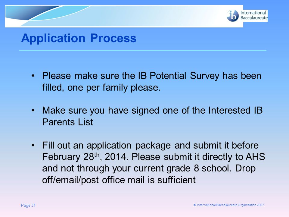 © International Baccalaureate Organization 2007 Application Process Page 31 Please make sure the IB Potential Survey has been filled, one per family p