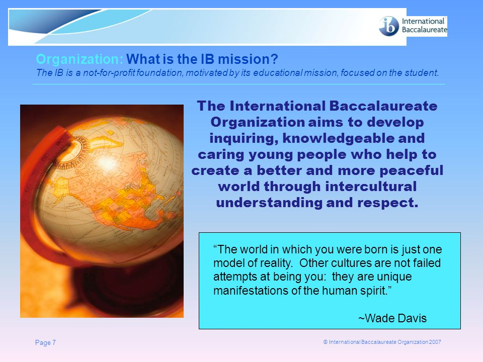 © International Baccalaureate Organization 2007 Page 7 Organization: What is the IB mission? The IB is a not-for-profit foundation, motivated by its e