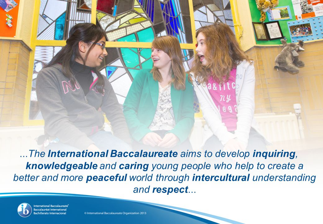 ...The International Baccalaureate aims to develop inquiring, knowledgeable and caring young people who help to create a better and more peaceful world through intercultural understanding and respect...