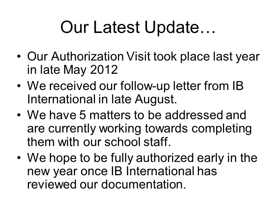 Our Latest Update… Our Authorization Visit took place last year in late May 2012 We received our follow-up letter from IB International in late August