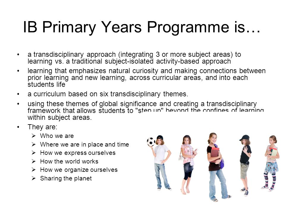 IB Primary Years Programme is… a transdisciplinary approach (integrating 3 or more subject areas) to learning vs. a traditional subject-isolated activ