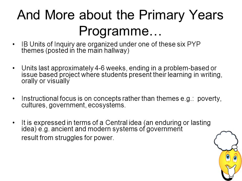 And More about the Primary Years Programme… IB Units of Inquiry are organized under one of these six PYP themes (posted in the main hallway) Units las