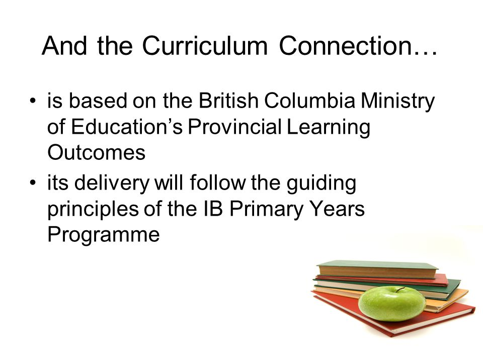 And the Curriculum Connection… is based on the British Columbia Ministry of Education's Provincial Learning Outcomes its delivery will follow the guid