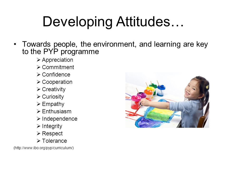 Developing Attitudes… Towards people, the environment, and learning are key to the PYP programme  Appreciation  Commitment  Confidence  Cooperatio