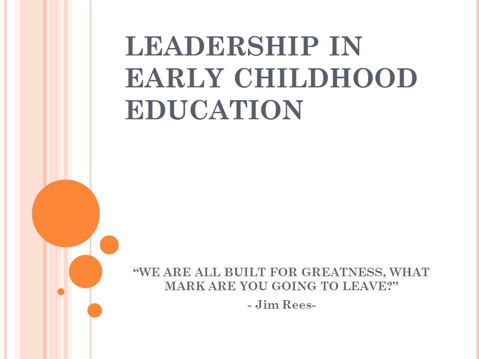 """LEADERSHIP IN EARLY CHILDHOOD EDUCATION """"WE ARE ALL BUILT FOR GREATNESS, WHAT MARK ARE YOU GOING TO LEAVE?"""" - Jim Rees-"""