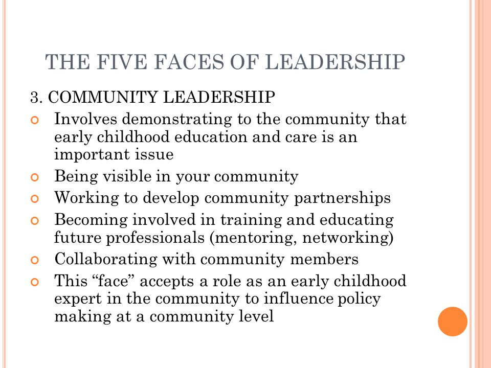 THE FIVE FACES OF LEADERSHIP 3. COMMUNITY LEADERSHIP Involves demonstrating to the community that early childhood education and care is an important i