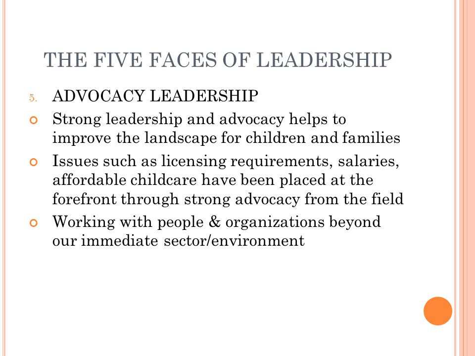 THE FIVE FACES OF LEADERSHIP 5. ADVOCACY LEADERSHIP Strong leadership and advocacy helps to improve the landscape for children and families Issues suc