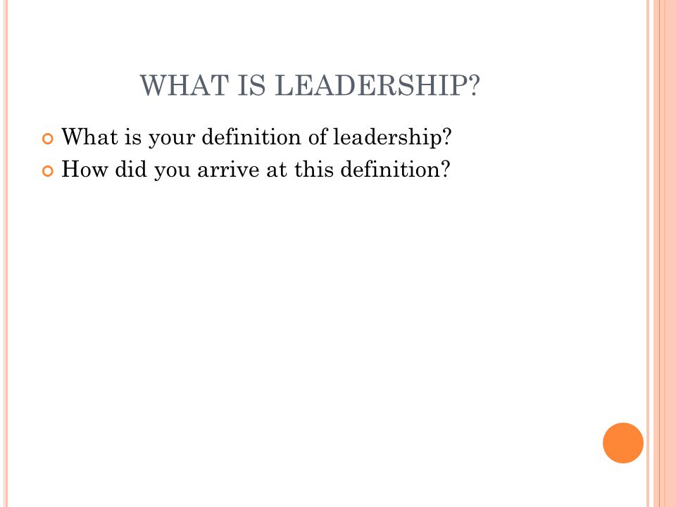 WHAT IS LEADERSHIP? What is your definition of leadership? How did you arrive at this definition?