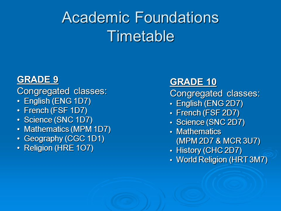 Academic Foundations Timetable GRADE 9 Congregated classes: English (ENG 1D7) English (ENG 1D7) French (FSF 1D7) French (FSF 1D7) Science (SNC 1D7) Science (SNC 1D7) Mathematics (MPM 1D7) Mathematics (MPM 1D7) Geography (CGC 1D1) Geography (CGC 1D1) Religion (HRE 1O7) Religion (HRE 1O7) GRADE 10 Congregated classes: English (ENG 2D7) English (ENG 2D7) French (FSF 2D7) French (FSF 2D7) Science (SNC 2D7) Science (SNC 2D7) Mathematics Mathematics (MPM 2D7 & MCR 3U7) (MPM 2D7 & MCR 3U7) History (CHC 2D7) History (CHC 2D7) World Religion (HRT 3M7) World Religion (HRT 3M7)
