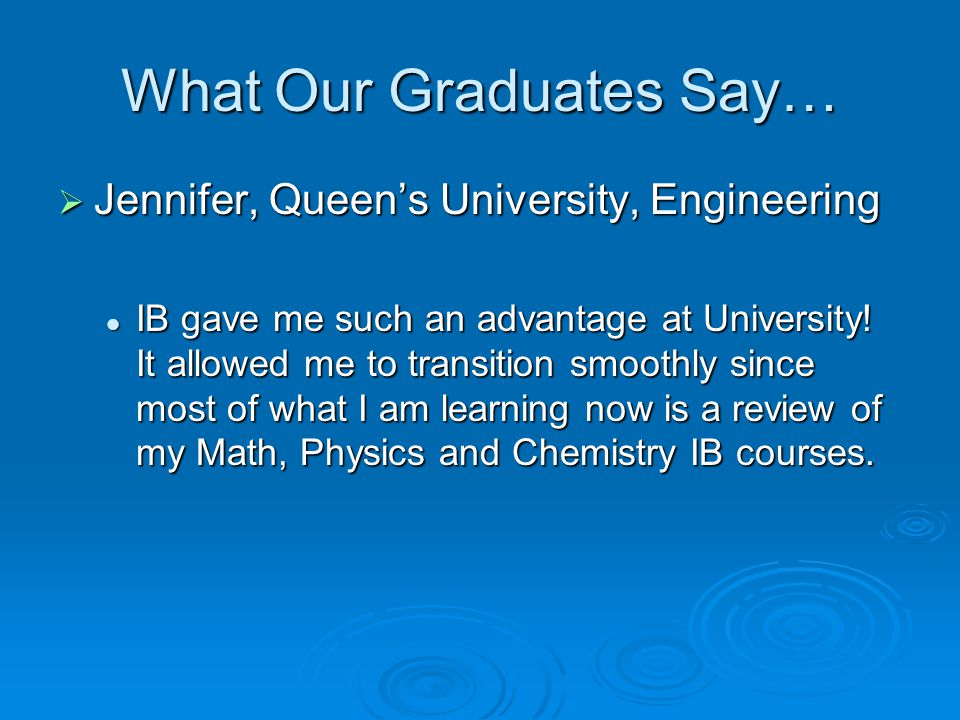 What Our Graduates Say…  Jennifer, Queen's University, Engineering IB gave me such an advantage at University.