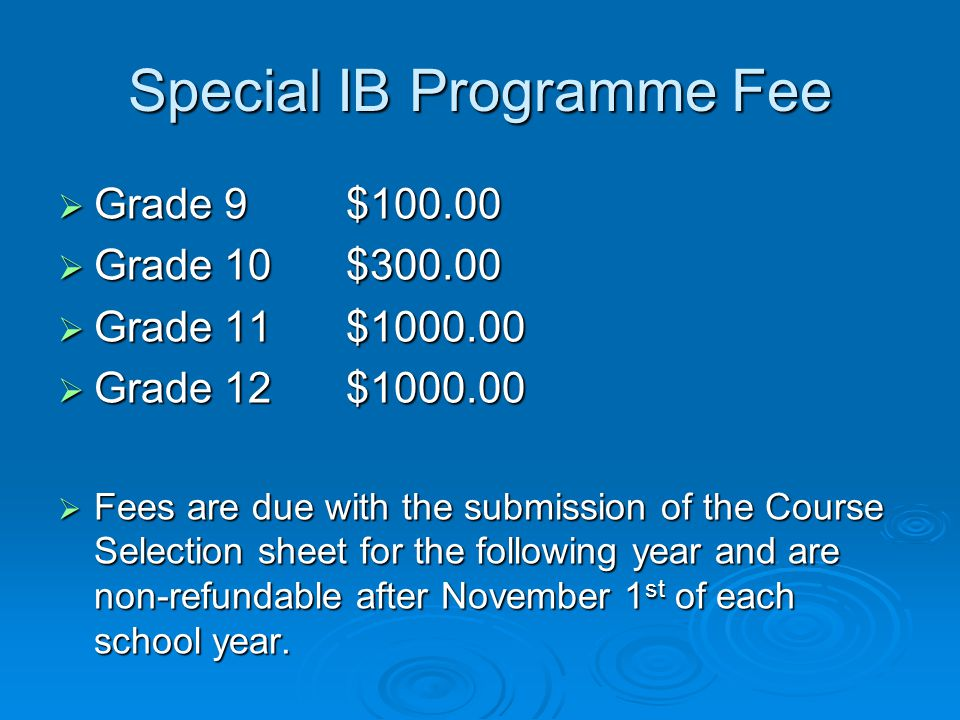 Special IB Programme Fee  Grade 9 $  Grade 10 $  Grade 11 $  Grade 12 $  Fees are due with the submission of the Course Selection sheet for the following year and are non-refundable after November 1 st of each school year.
