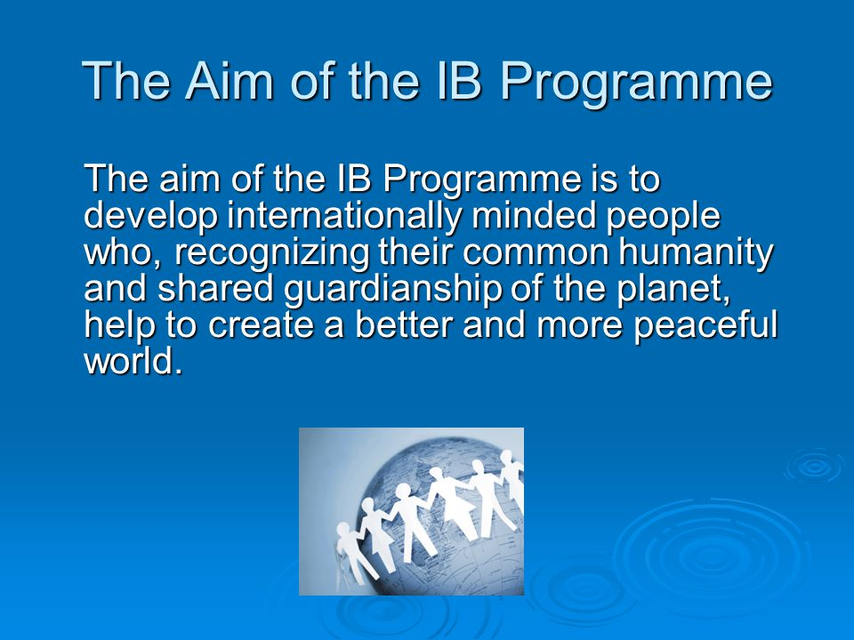 The Aim of the IB Programme The aim of the IB Programme is to develop internationally minded people who, recognizing their common humanity and shared guardianship of the planet, help to create a better and more peaceful world.