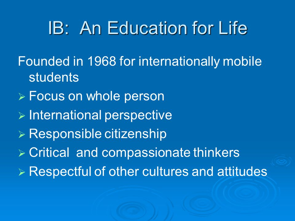 IB: An Education for Life Founded in 1968 for internationally mobile students   Focus on whole person   International perspective   Responsible citizenship   Critical and compassionate thinkers   Respectful of other cultures and attitudes