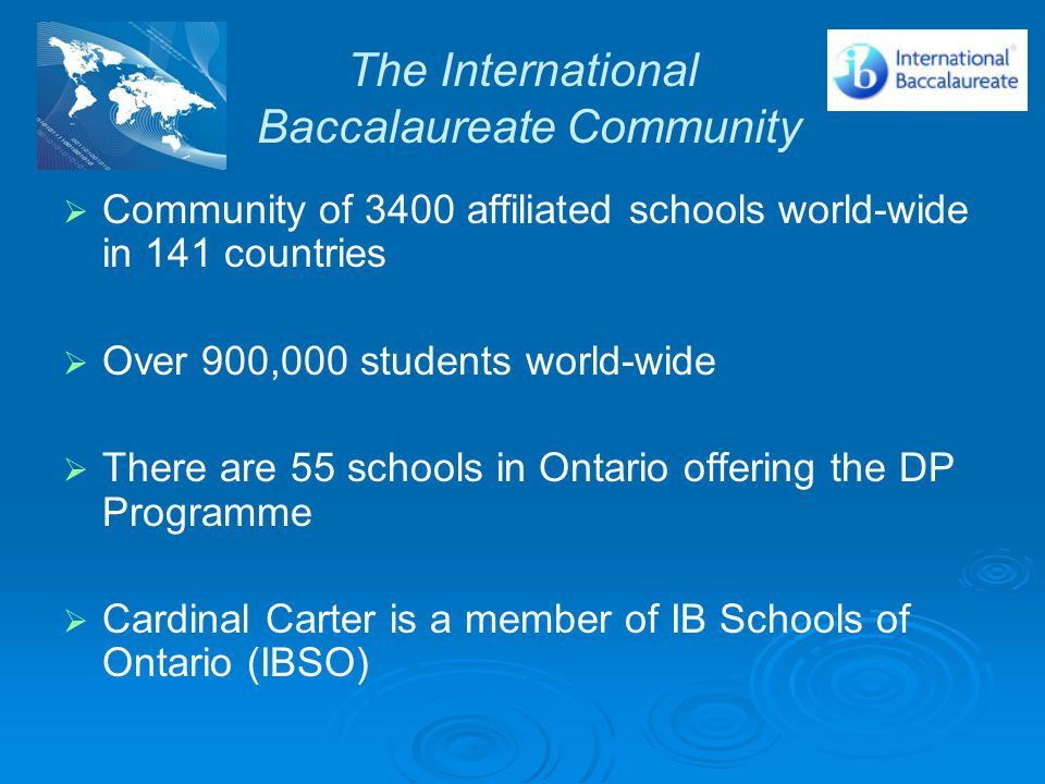 The International Baccalaureate Community   Community of 3400 affiliated schools world-wide in 141 countries   Over 900,000 students world-wide   There are 55 schools in Ontario offering the DP Programme   Cardinal Carter is a member of IB Schools of Ontario (IBSO)