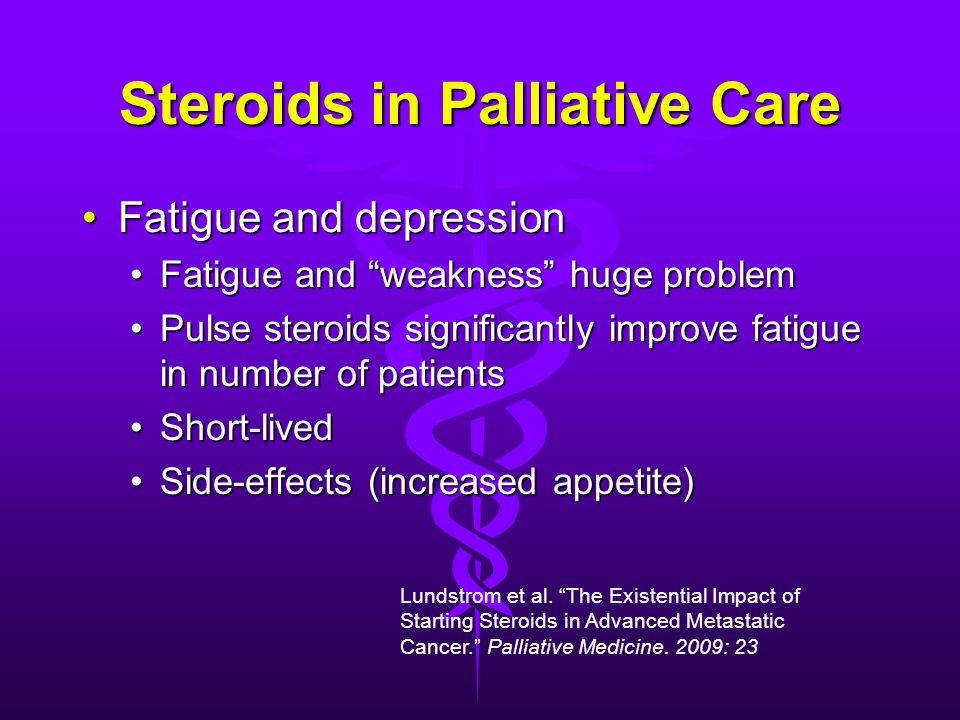 Steroids in Palliative Care Fatigue and depressionFatigue and depression Fatigue and weakness huge problemFatigue and weakness huge problem Pulse steroids significantly improve fatigue in number of patientsPulse steroids significantly improve fatigue in number of patients Short-livedShort-lived Side-effects (increased appetite)Side-effects (increased appetite) Lundstrom et al.