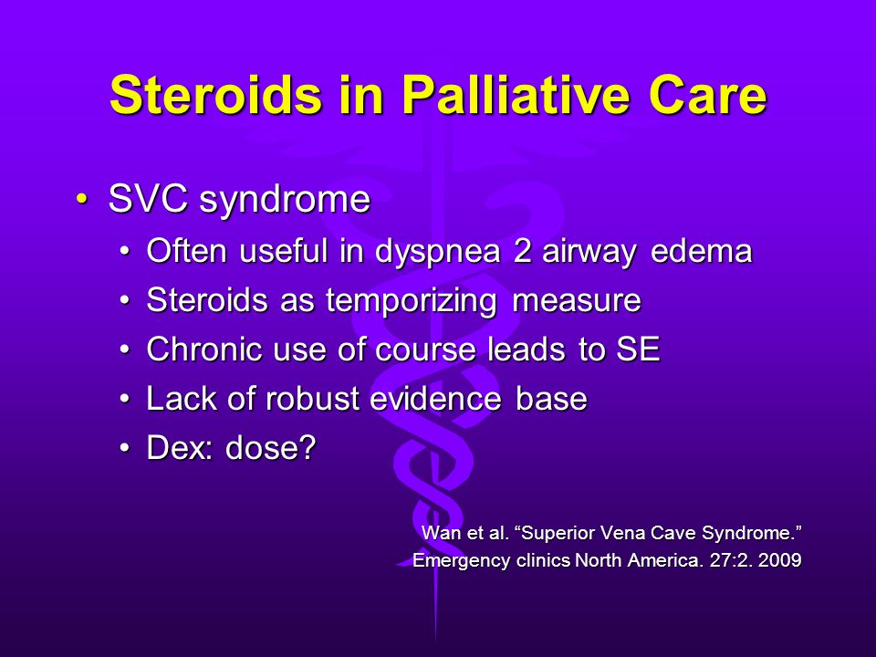 Steroids in Palliative Care SVC syndromeSVC syndrome Often useful in dyspnea 2 airway edemaOften useful in dyspnea 2 airway edema Steroids as temporizing measureSteroids as temporizing measure Chronic use of course leads to SEChronic use of course leads to SE Lack of robust evidence baseLack of robust evidence base Dex: dose Dex: dose.