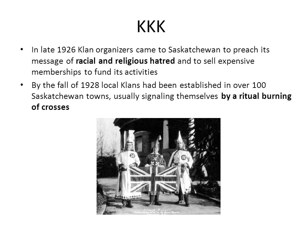 KKK In late 1926 Klan organizers came to Saskatchewan to preach its message of racial and religious hatred and to sell expensive memberships to fund i