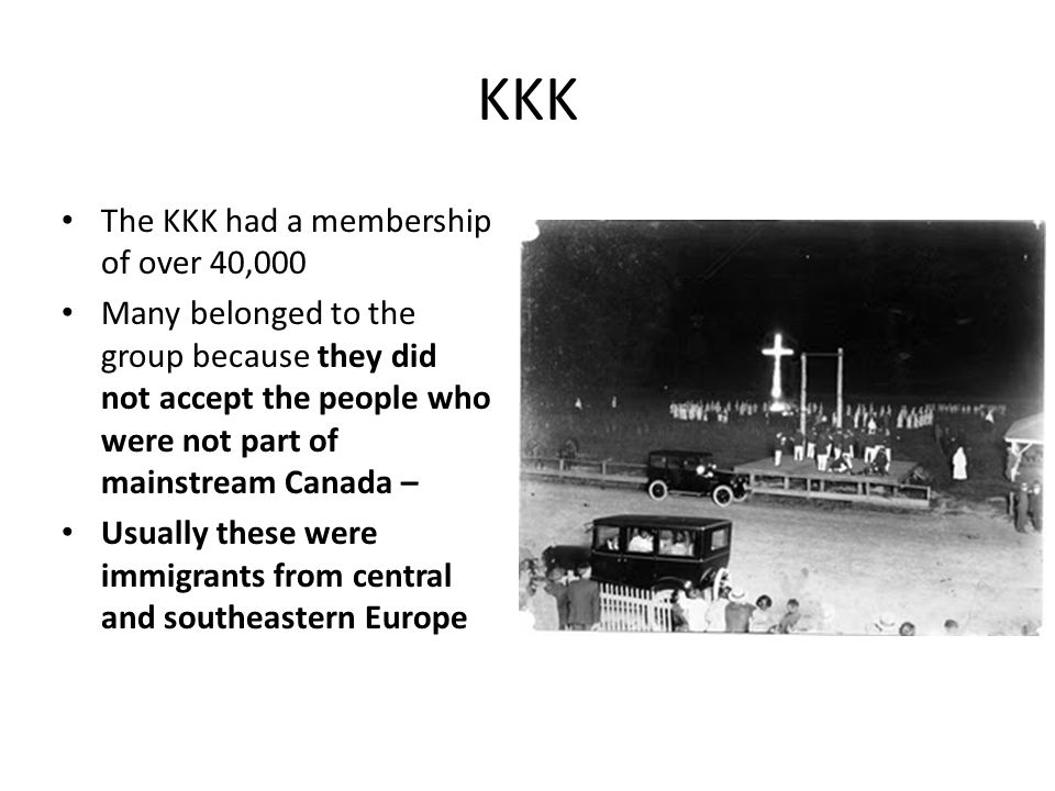 KKK The KKK had a membership of over 40,000 Many belonged to the group because they did not accept the people who were not part of mainstream Canada –