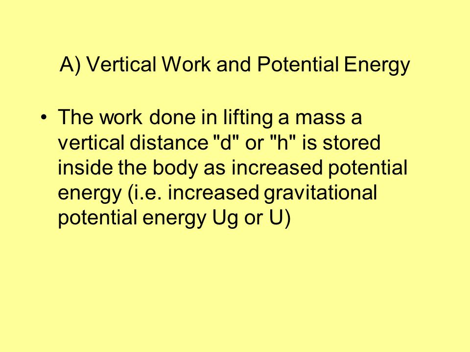 A) Vertical Work and Potential Energy The work done in lifting a mass a vertical distance d or h is stored inside the body as increased potential energy (i.e.